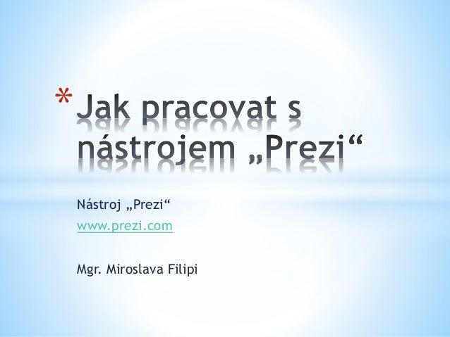 "Nástroj ""Prezi"" www.prezi.com Mgr. Miroslava Filipi *"
