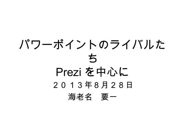 パワーポイントのライバルた ち Prezi を中心に 2013年8月28日 海老名 要一