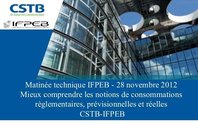 Matinée technique IFPEB - 28 novembre 2012Mieux comprendre les notions de consommations   règlementaires, prévisionnelles ...