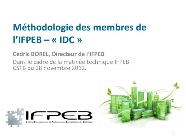 Méthodologie des membres del'IFPEB – « IDC »Cédric BOREL, Directeur de l'IFPEBDans le cadre de la matinée technique IFPEB ...