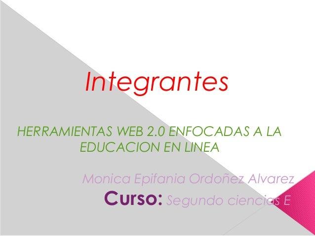 Integrantes HERRAMIENTAS WEB 2.0 ENFOCADAS A LA EDUCACION EN LINEA Monica Epifania Ordoñez Alvarez Curso: Segundo ciencias...