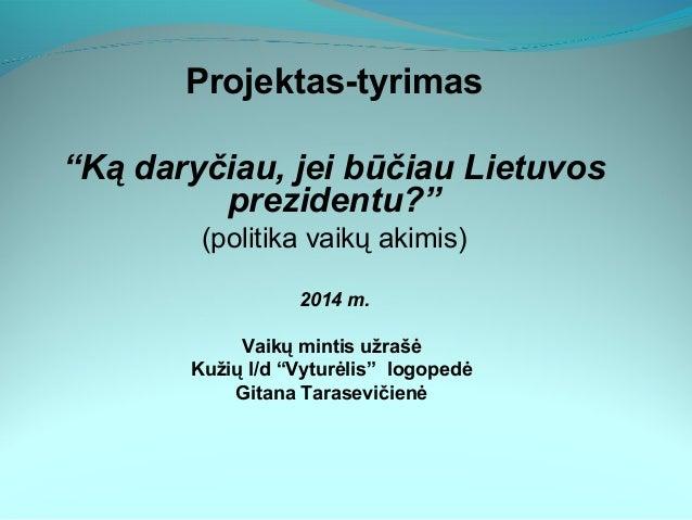 """Projektas-tyrimas """"Ką daryčiau, jei būčiau Lietuvos prezidentu?"""" (politika vaikų akimis) 2014 m. Vaikų mintis užrašė Kužių..."""
