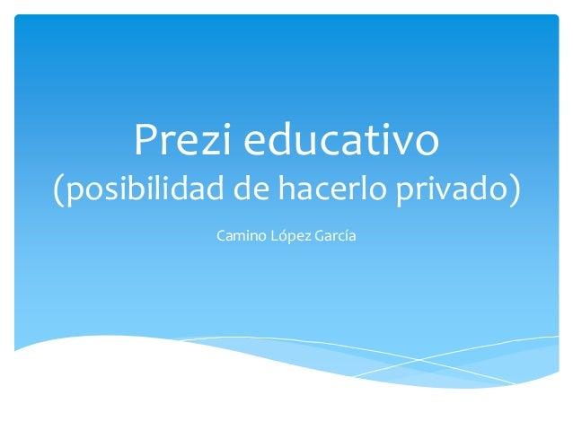 Prezi educativo(posibilidad de hacerlo privado)           Camino López García
