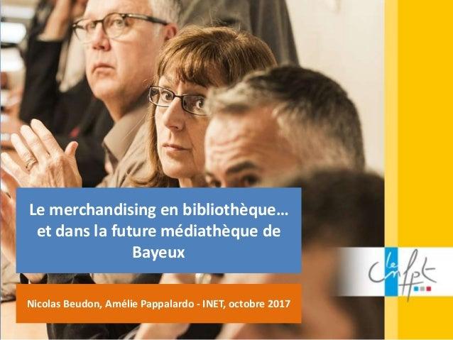 Le merchandising en bibliothèque… et dans la future médiathèque de Bayeux Nicolas Beudon, Amélie Pappalardo - INET, octobr...