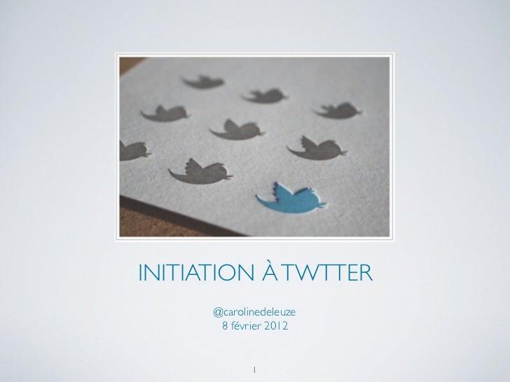 INITIATION À TWTTER      @carolinedeleuze       8 février 2012             1