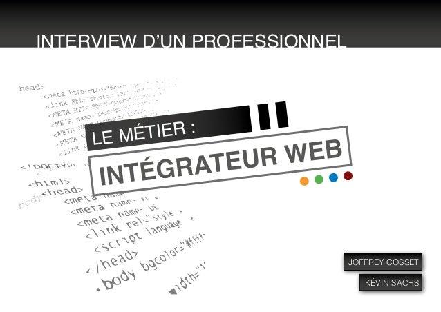 INTERVIEW D'UN PROFESSIONNELINTÉGRATEUR WEBLE MÉTIER :JOFFREY COSSETKÉVIN SACHS