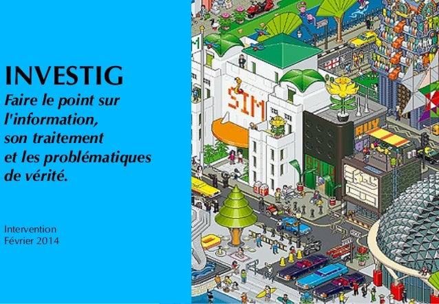 INVESTIG Faire le point sur l'information, son traitement et les problématiques de vérité. Intervention Février 2014