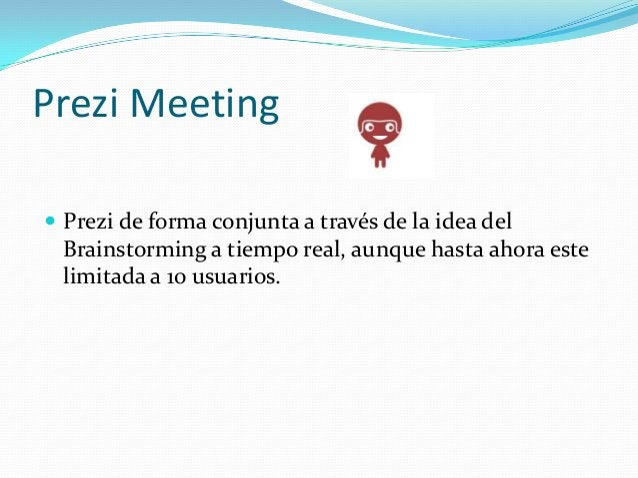 Prezi Meeting Prezi de forma conjunta a través de la idea delBrainstorming a tiempo real, aunque hasta ahora estelimitada...