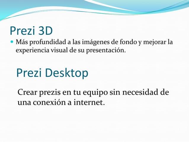 Prezi 3D Más profundidad a las imágenes de fondo y mejorar laexperiencia visual de su presentación.Prezi DesktopCrear pre...