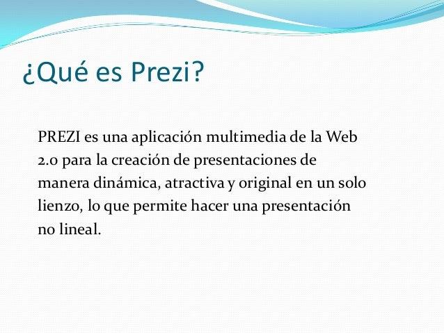 ¿Qué es Prezi?PREZI es una aplicación multimedia de la Web2.0 para la creación de presentaciones demanera dinámica, atract...