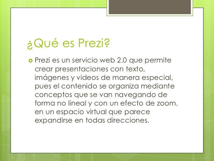 ¿Qué es Prezi? Prezies un servicio web 2.0 que permite  crear presentaciones con texto,  imágenes y videos de manera espe...