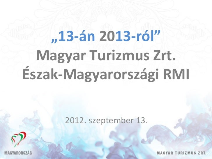 """""""13-án 2013-ról""""  Magyar Turizmus Zrt.Észak-Magyarországi RMI     2012. szeptember 13."""