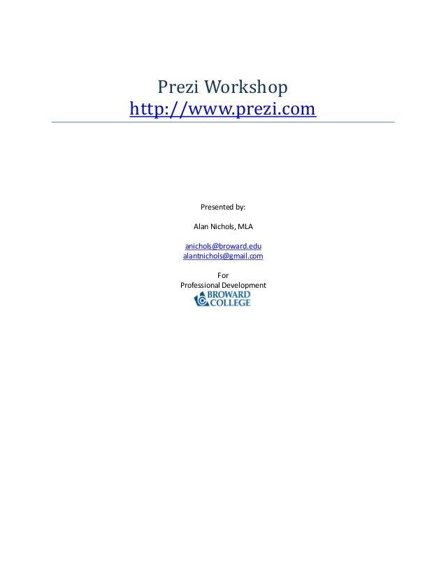Prezi Workshop http://www.prezi.com Presented by: Alan Nichols, MLA anichols@broward.edu alantnichols@gmail.com For Profes...