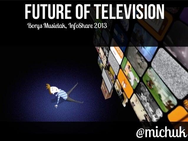 @michuk@michukFUTURE OF TELEVISIONFUTURE OF TELEVISIONBorys Musielak, InfoShare 2013
