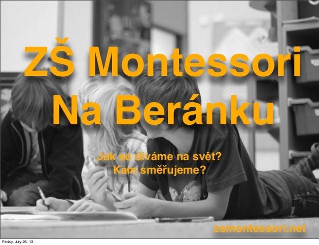 ZŠ Montessori Na Beránku Jak se díváme na svět? Kam směřujeme? zsmontessori.net Friday, July 26, 13