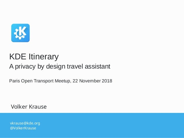 vkrause@kde.org @VolkerKrause Volker Krause KDE Itinerary A privacy by design travel assistant Paris Open Transport Meetup...