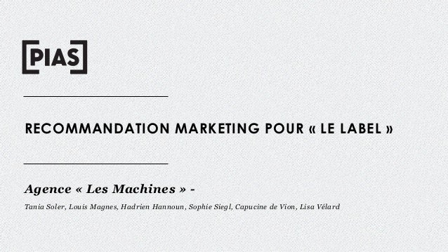 RECOMMANDATION MARKETING POUR « LE LABEL » Agence « Les Machines » - Tania Soler, Louis Magnes, Hadrien Hannoun, Sophie Si...