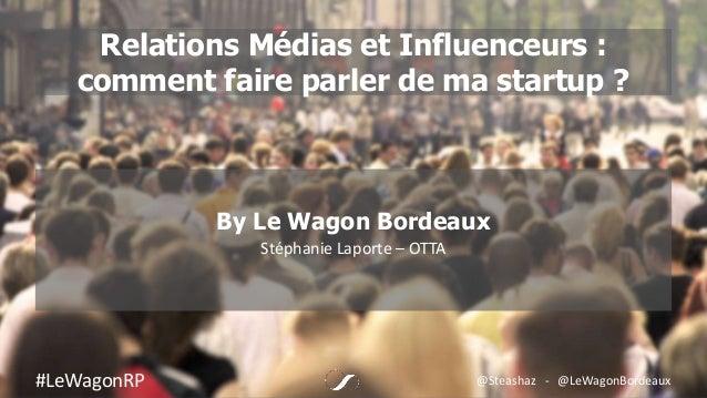 Relations Médias et Influenceurs : comment faire parler de ma startup ? By Le Wagon Bordeaux Stéphanie Laporte – OTTA #LeW...