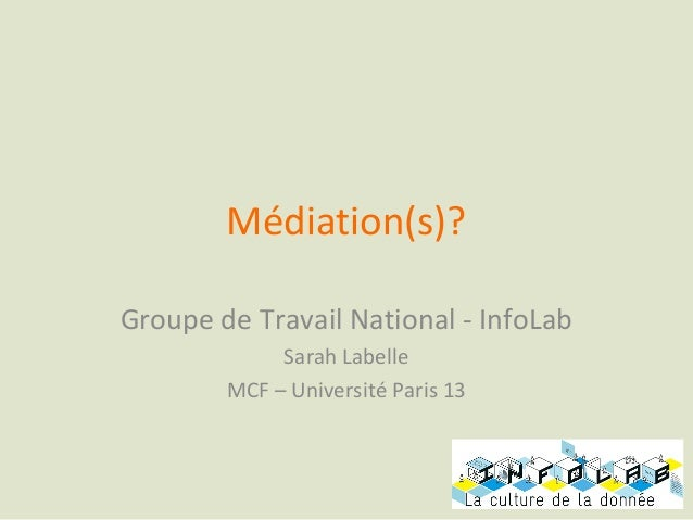 Médiation(s)?Groupe de Travail National - InfoLab             Sarah Labelle        MCF – Université Paris 13