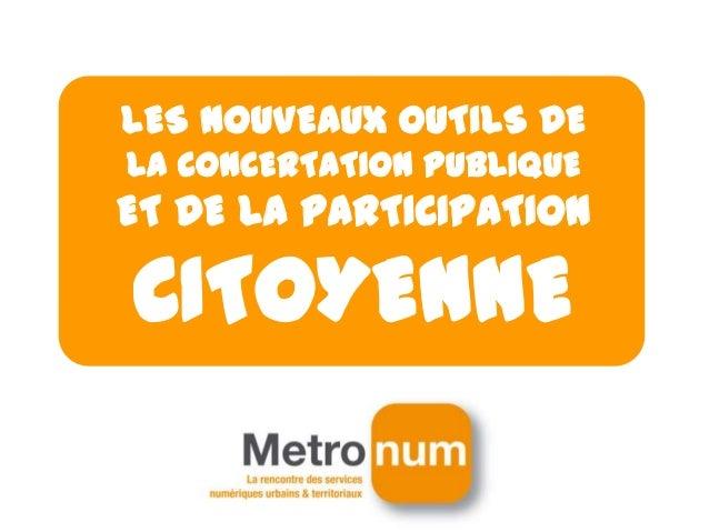 LES NOUVEAUX OUTILS DE LA CONCERTATION PUBLIQUE ET DE LA PARTICIPATION CITOYENNE