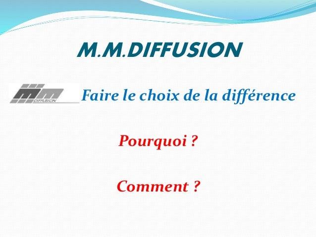 M.M.DIFFUSION Faire le choix de la différence Pourquoi ? Comment ?