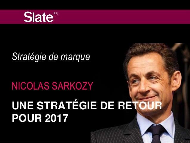 Stratégie de marque  NICOLAS SARKOZY  UNE STRATÉGIE DE RETOUR  POUR 2017
