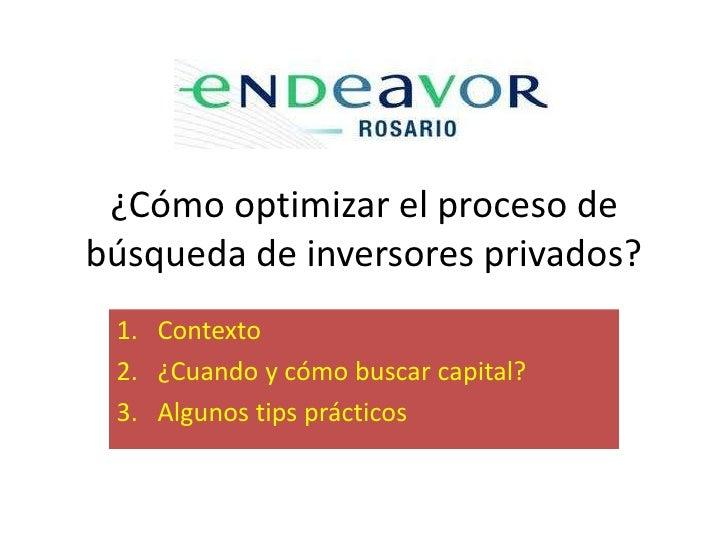 ¿Cómo optimizar el proceso debúsqueda de inversores privados? 1. Contexto 2. ¿Cuando y cómo buscar capital? 3. Algunos tip...
