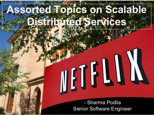 Assorted Topics on Scalable Distributed Services - Sharma Podila Senior Software Engineer