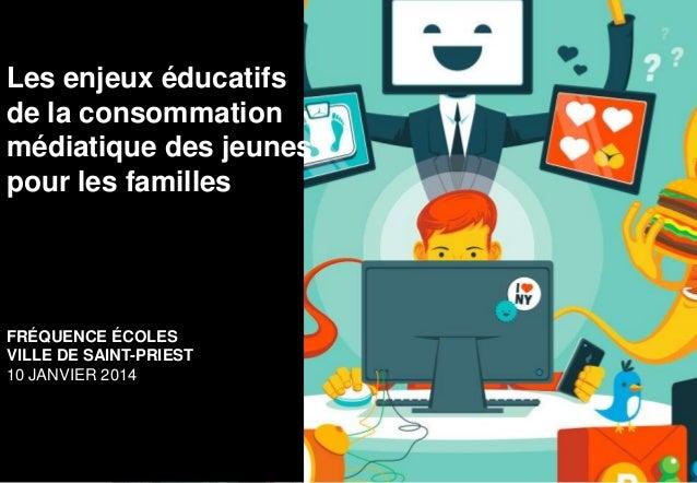 Les enjeux éducatifs de la consommation médiatique des jeunes pour les familles  FRÉQUENCE ÉCOLES VILLE DE SAINT-PRIEST 10...