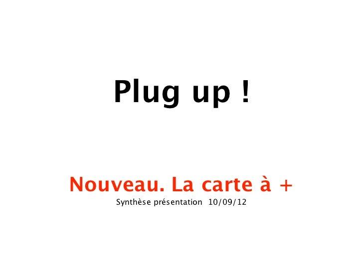 Plug up !Nouveau. La carte à +    Synthèse présentation 10/09/12