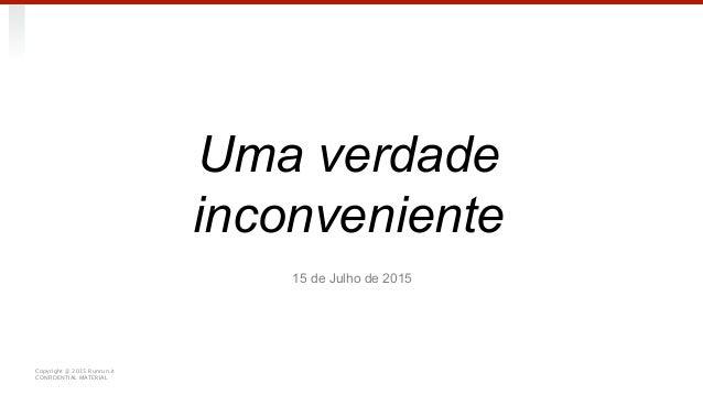 @ 2014 Monashees Capital CONFIDENCIAL 15 de Julho de 2015 Uma verdade inconveniente Copyright @ 2015 Runrun.it CONFIDENTIA...