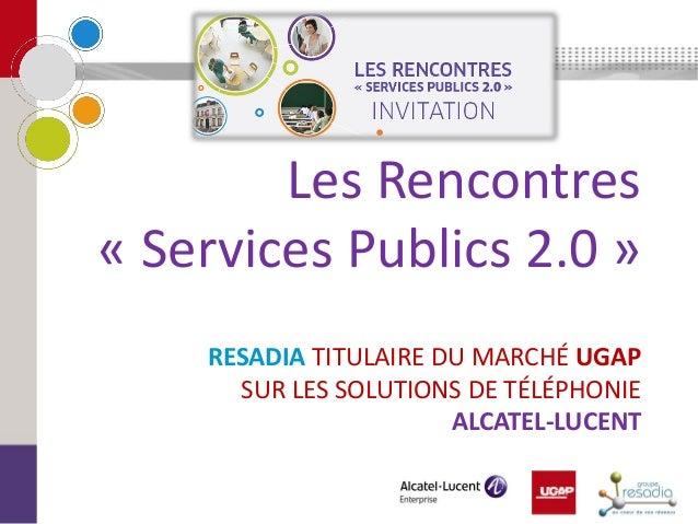 RESADIA TITULAIRE DU MARCHÉ UGAP SUR LES SOLUTIONS DE TÉLÉPHONIE ALCATEL-LUCENT  Les Rencontres « Services Publics 2.0 »