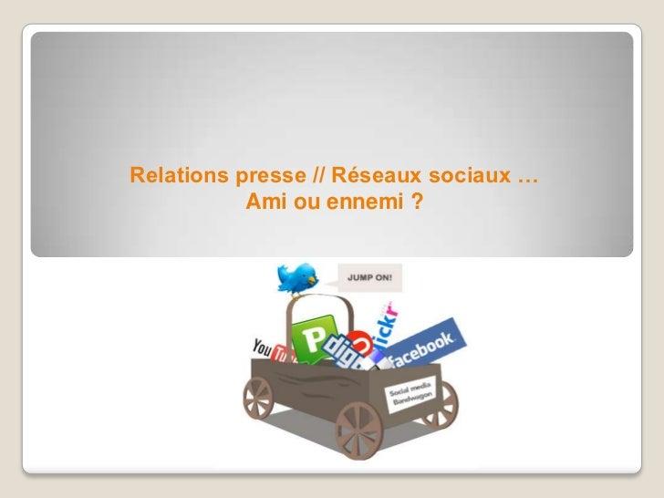 Relations presse // Réseaux sociaux … <br />Ami ou ennemi ?<br />