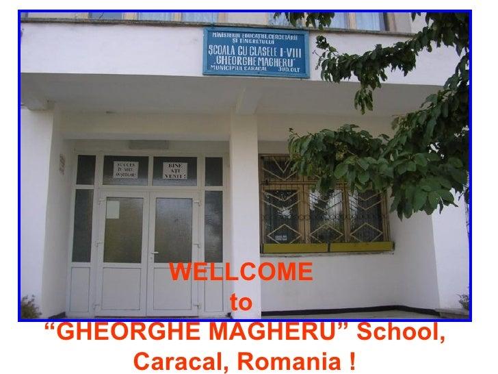 "WELLCOME  to  ""GHEORGHE MAGHERU "" School, Caracal, Romania  !"