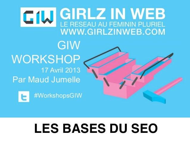 GIWWORKSHOP17 Avril 2013Par Maud Jumelle#WorkshopsGIWLES BASES DU SEO