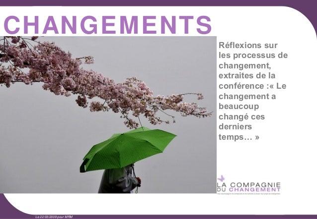 CHANGEMENTS 1  Le 22/03/2009 pour MRM  Réflexions sur les processus de changement, extraites de la conférence :« Le change...
