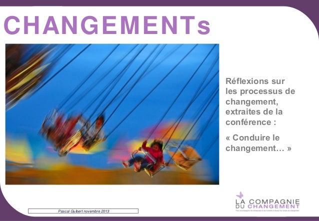 CHANGEMENTs Réflexions sur les processus de changement, extraites de la conférence : « Conduire le changement… »  Pascal G...