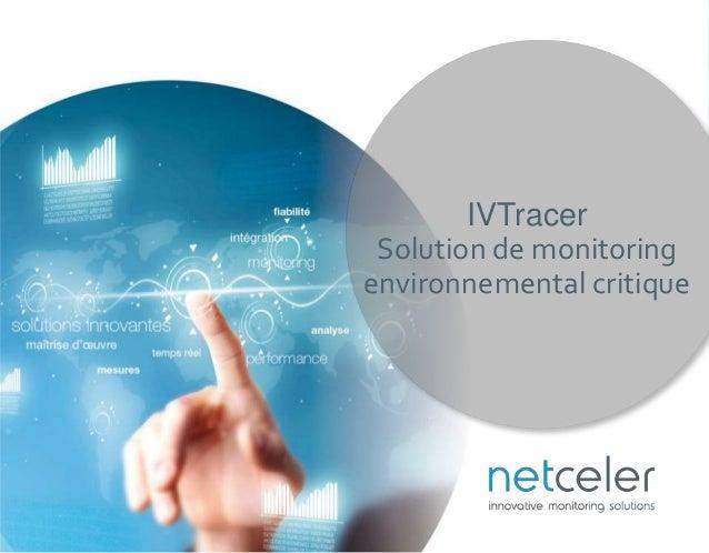 http://www.netceler.com/v2/fr/ps/ivtracer ©NetCeler 2016. All rights reserved. IVTracer Solution de monitoring environneme...