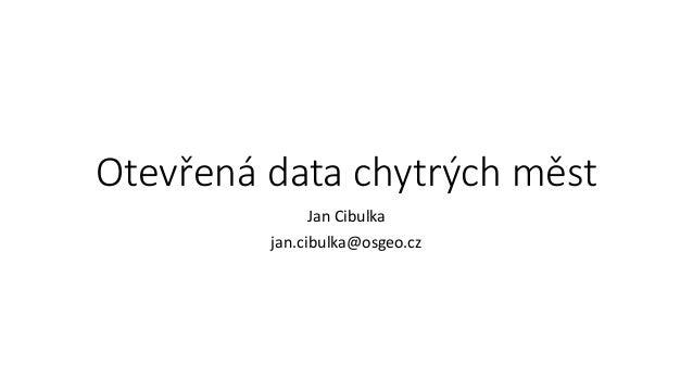 Otevřená data chytrých měst Jan Cibulka jan.cibulka@osgeo.cz
