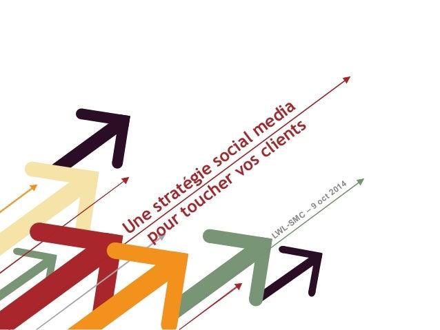 Une stratégie social media  pour toucher vos clients  LWL-SMC – 9 oct 2014