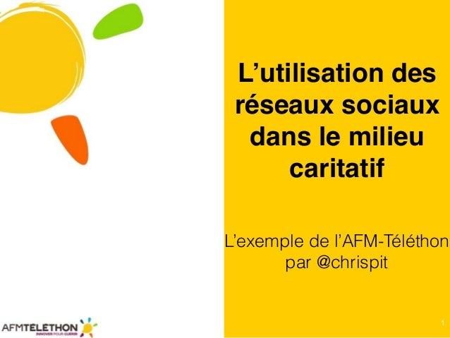 1 L'utilisation des réseaux sociaux dans le milieu caritatif L'exemple de l'AFM-Téléthon par @chrispit