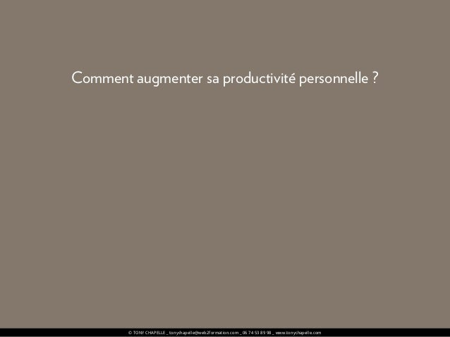 © TONY CHAPELLE _ tonychapelle@web2formation.com _ 06 74 53 89 98 _ www.tonychapelle.com Comment augmenter sa productivité...