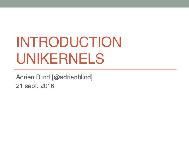 INTRODUCTION UNIKERNELS Adrien Blind [@adrienblind] 21 sept. 2016