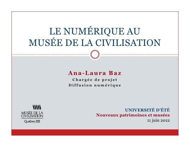 LE NUMÉRIQUE AUMUSÉE DE LA CIVILISATION       A n a- Laur a B az        Chargée de projet       Diffusion numérique       ...