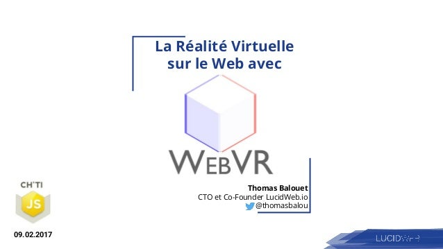 La Réalité Virtuelle sur le Web avec Thomas Balouet CTO et Co-Founder LucidWeb.io @thomasbalou 09.02.2017