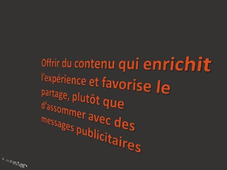 Offrir du contenu qui enrichit l'expérience et favorise le partage, plutôt que d'assommer avec des messages publicitaires<...