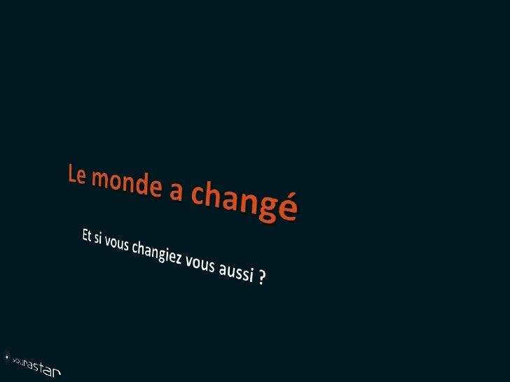 Le monde a changé<br />Et si vous changiez vous aussi ?<br />