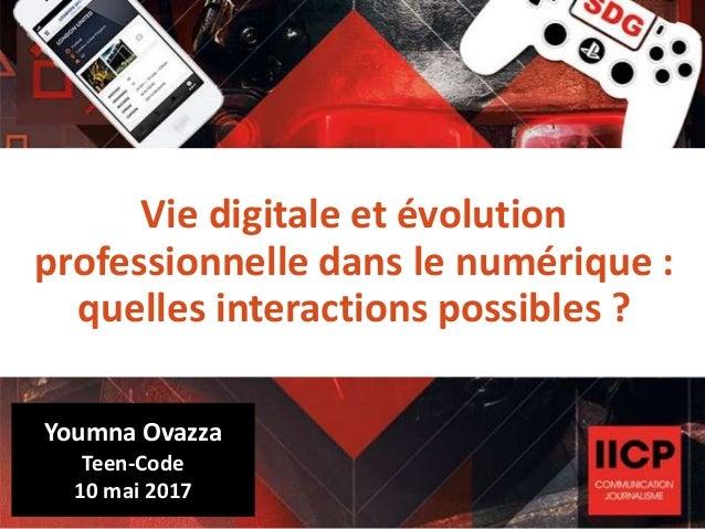 Vie digitale et évolution professionnelle dans le numérique : quelles interactions possibles ? Youmna Ovazza Teen-Code 10 ...