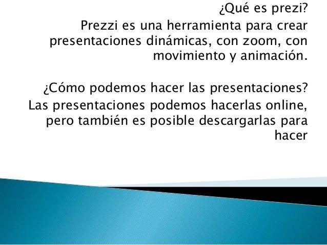 ¿Qué es prezi?Prezzi es una herramienta para crearpresentaciones dinámicas, con zoom, conmovimiento y animación.¿Cómo pode...