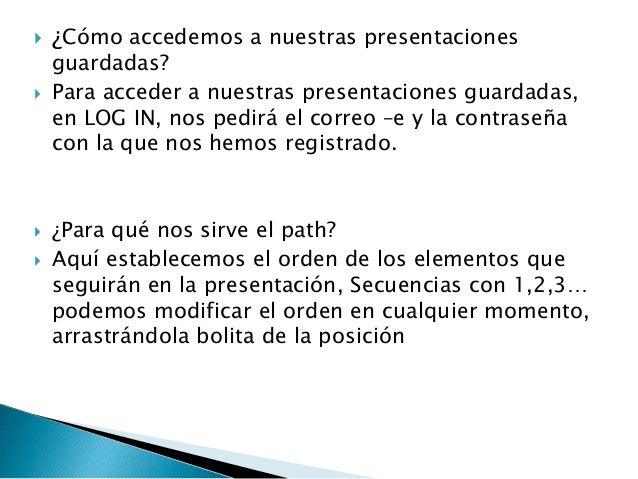  ¿Cómo accedemos a nuestras presentacionesguardadas? Para acceder a nuestras presentaciones guardadas,en LOG IN, nos ped...
